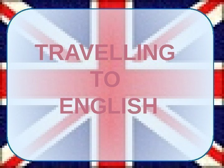 TRAVELLING TO ENGLISH