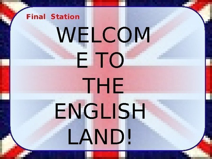 Final Station WELCOM E TO THE ENGLISH LAND!