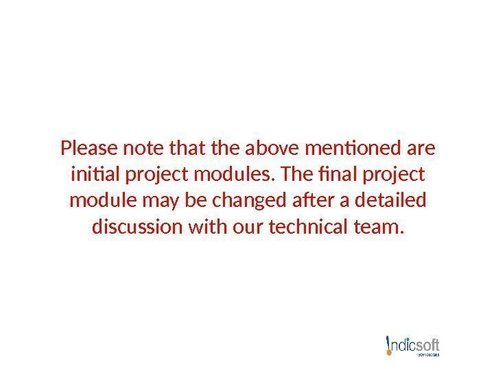Please note that the above mentioned are initial project modules. The final project module