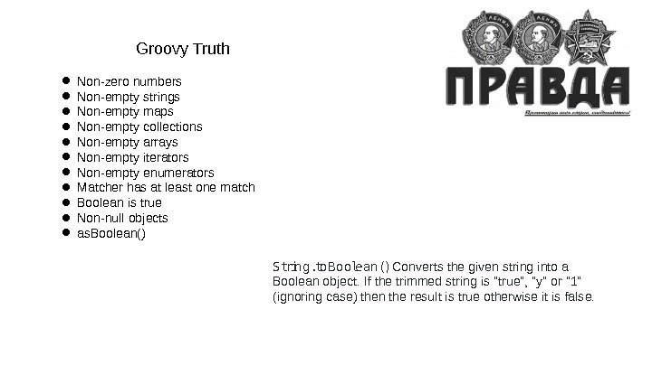 Groovy Truth ● Non-zero numbers ● Non-empty strings ● Non-empty maps ● Non-empty collections