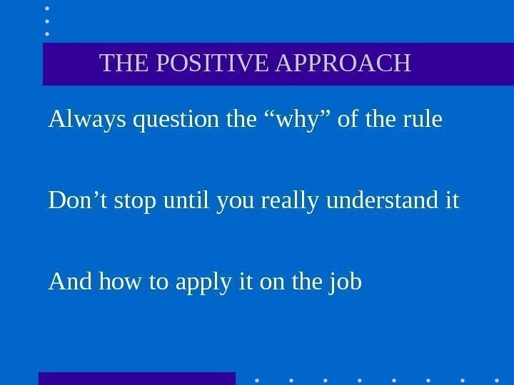 "THE POSITIVE APPROACH Always question the ""why"" of the rule Don't stop"