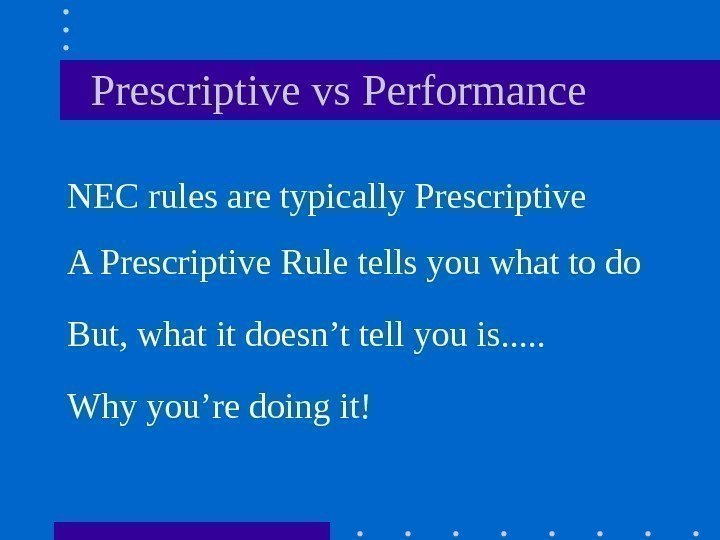 Prescriptive vs Performance NEC rules are typically Prescriptive A Prescriptive Rule tells