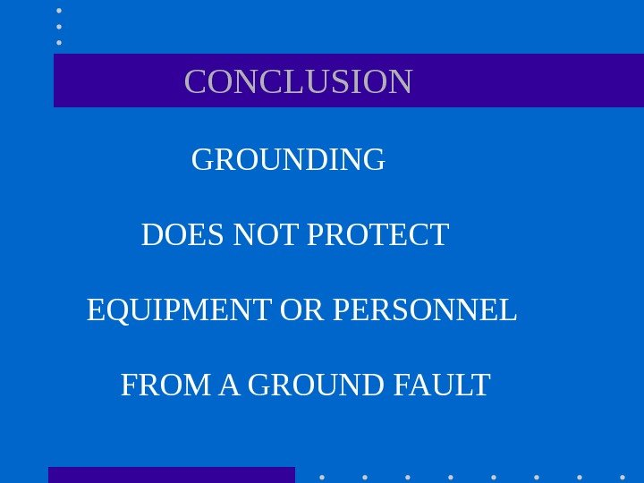 GROUNDING CONCLUSION DOES NOT PROTECT EQUIPMENT OR PERSONNEL FROM A GROUND FAULT