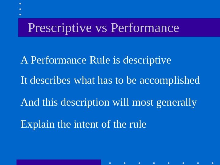 Prescriptive vs Performance A Performance Rule is descriptive It describes what has