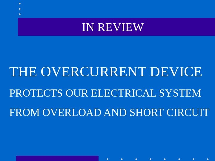 IN REVIEW THE OVERCURRENT DEVICE PROTECTS OUR ELECTRICAL SYSTEM FROM OVERLOAD AND