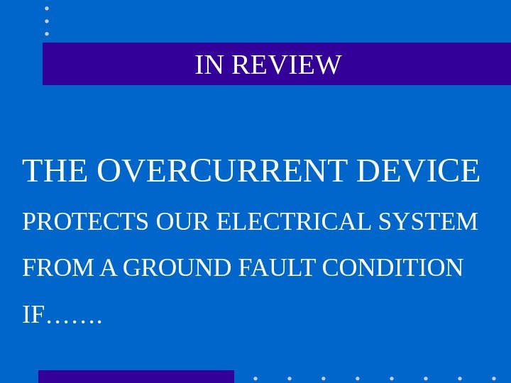 IN REVIEW THE OVERCURRENT DEVICE PROTECTS OUR ELECTRICAL SYSTEM FROM A GROUND