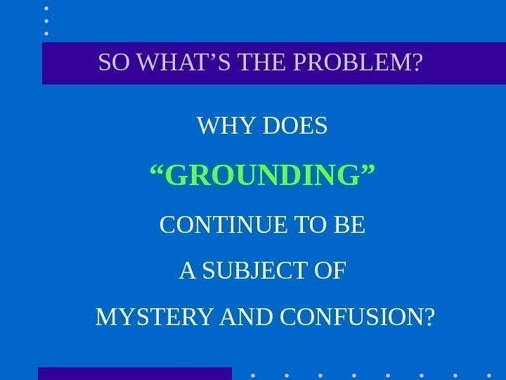 "SO WHAT'S THE PROBLEM? WHY DOES "" GROUNDING""  CONTINUE TO BE"