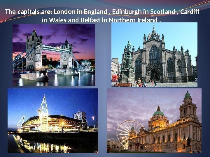 The capitals are: London in England , Edinburgh in Scotland , Cardiff in Wales