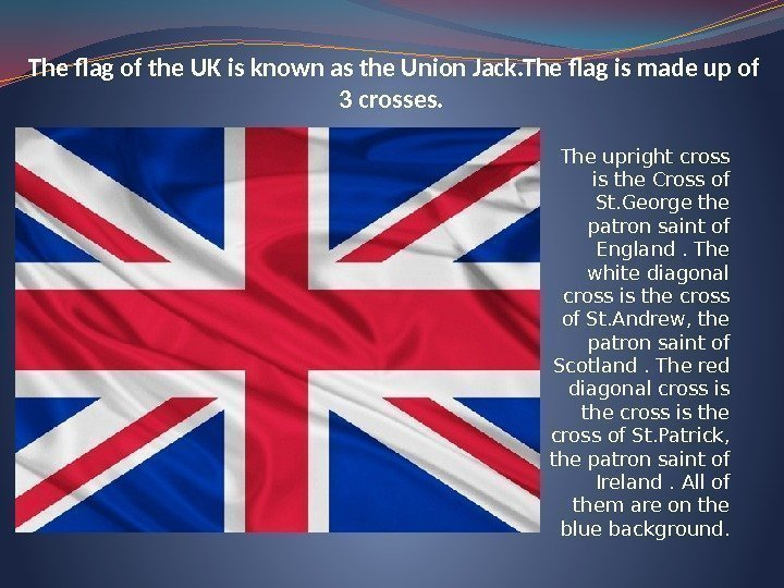 The flag of the UK is known as the Union Jack. The flag is
