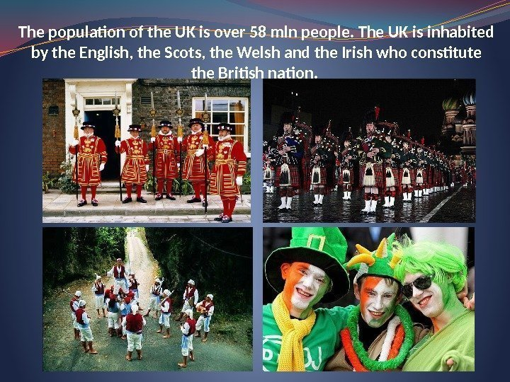 The population of the UK is over 58 mln people. The UK is inhabited