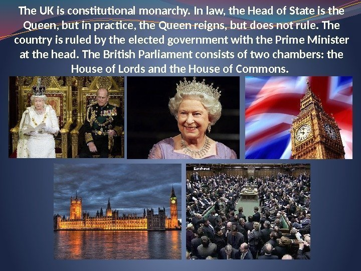 The UK is constitutional monarchy. In law, the Head of State is the Queen,