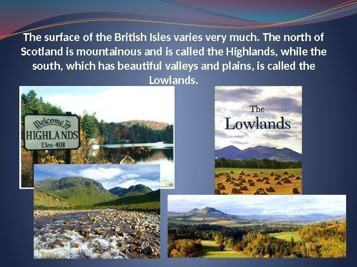 The surface of the British Isles varies very much. The north of Scotland is
