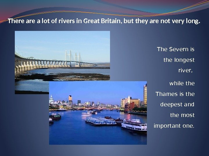 There a lot of rivers in Great Britain, but they are not very long.
