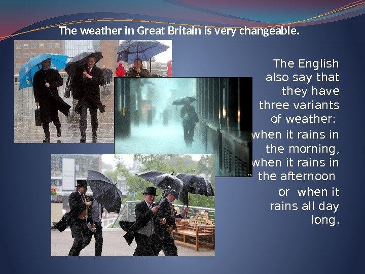 The weather in Great Britain is very changeable. The English also say that they