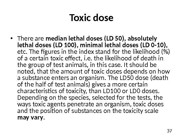 37 Toxic dose • There are median lethal doses (LD 50),  absolutely lethal