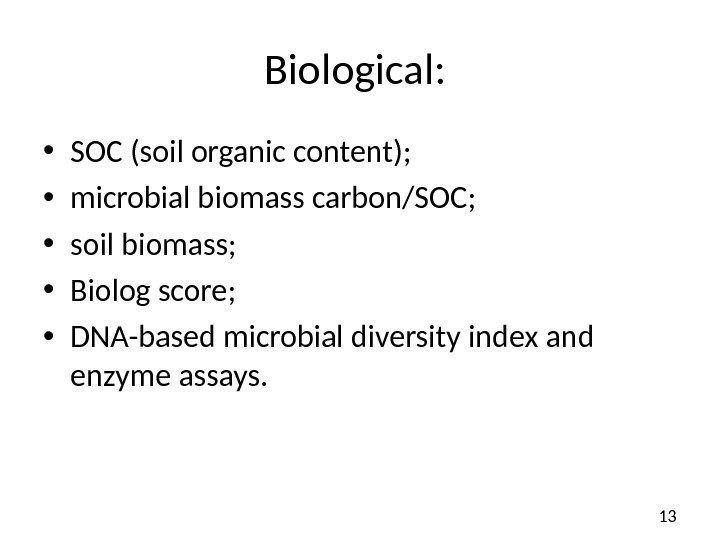 13 Biological:  • SOC (soil organic content) ;  • microbial biomass carbon/SOC;