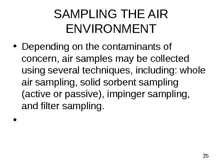 35 SAMPLING THE AIR ENVIRONMENT • Depending on the contaminants of concern, air