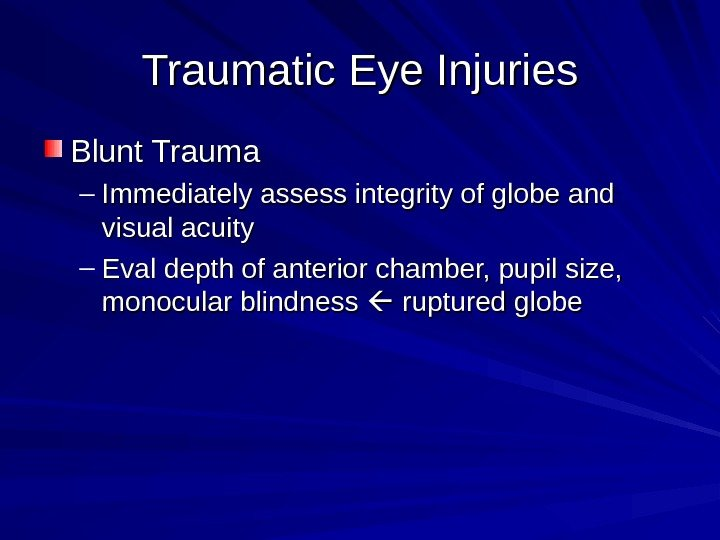 Traumatic Eye Injuries Blunt Trauma – Immediately assess integrity of globe and visual acuity