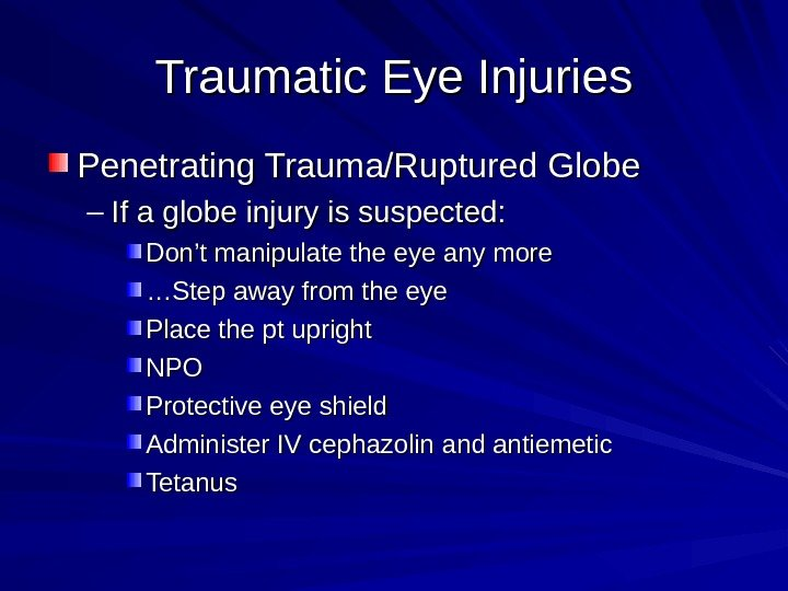 Traumatic Eye Injuries Penetrating Trauma/Ruptured Globe – If a globe injury is suspected: