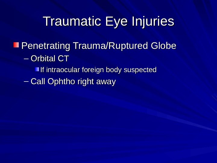 Traumatic Eye Injuries Penetrating Trauma/Ruptured Globe – Orbital CT If intraocular foreign body suspected