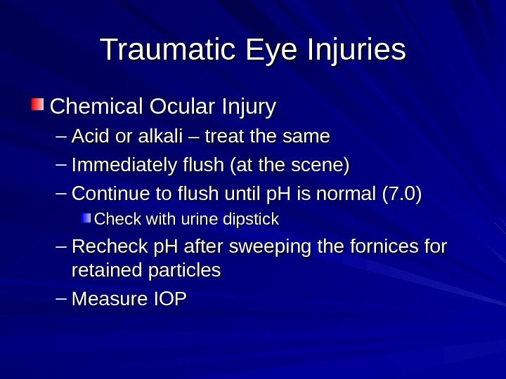 Traumatic Eye Injuries Chemical Ocular Injury – Acid or alkali – treat the same