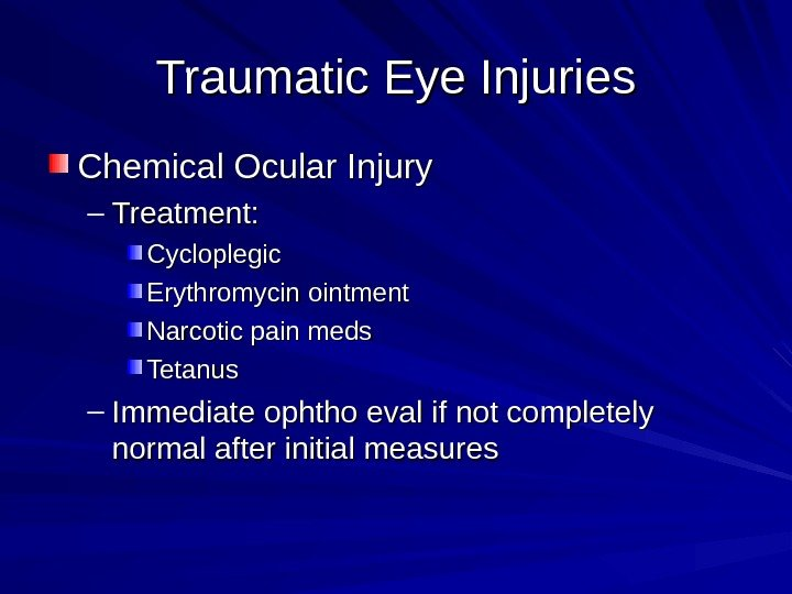 Traumatic Eye Injuries Chemical Ocular Injury – Treatment: Cycloplegic Erythromycin ointment Narcotic pain meds