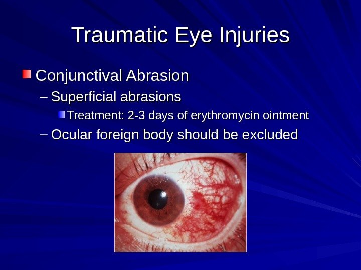 Traumatic Eye Injuries Conjunctival Abrasion – Superficial abrasions Treatment: 2 -3 days of erythromycin