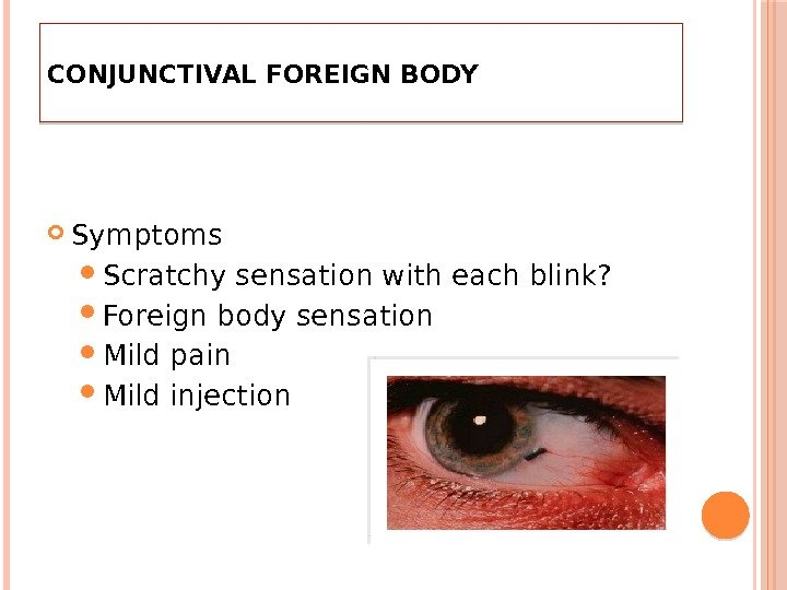 CONJUNCTIVAL FOREIGN BODY Symptoms Scratchy sensation with each blink?  Foreign body sensation Mild