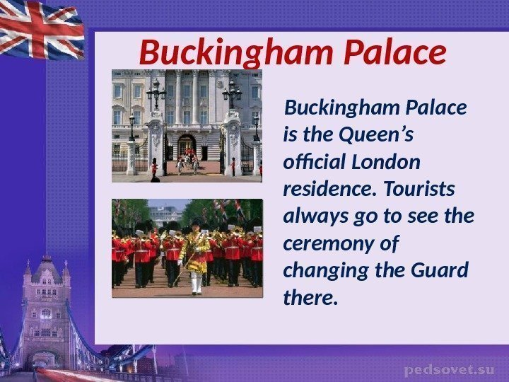 Buckingham Palace is the Queen's official London residence. Tourists always go