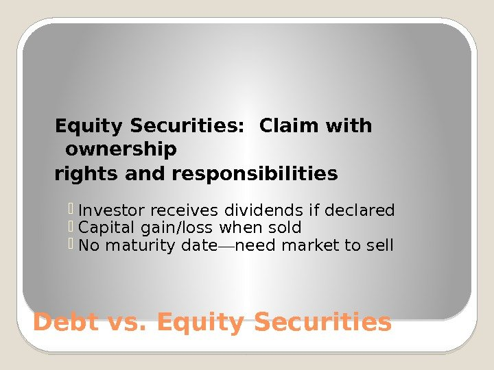 Debt vs. Equity Securities:  Claim with ownership rights and responsibilities Investor receives dividends