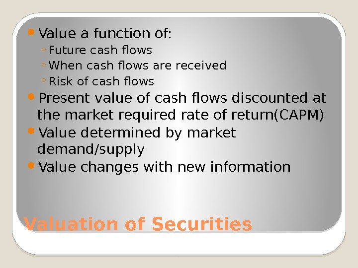 Valuation of Securities Value a function of: ◦ Future cash flows ◦ When cash