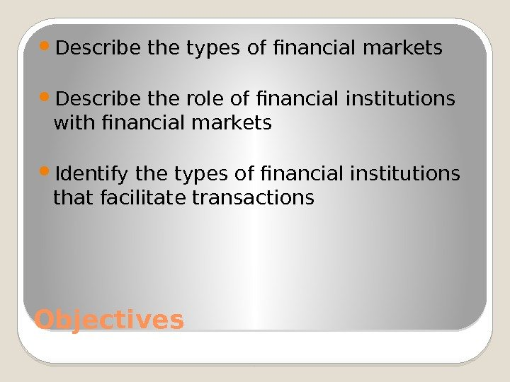 Objectives Describe the types of financial markets Describe the role of financial institutions with