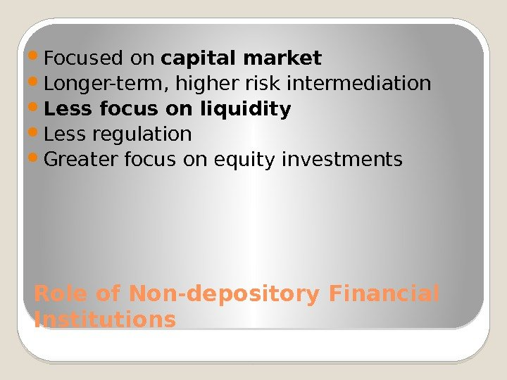 Role of Non-depository Financial Institutions Focused on capital market Longer-term, higher risk intermediation Less