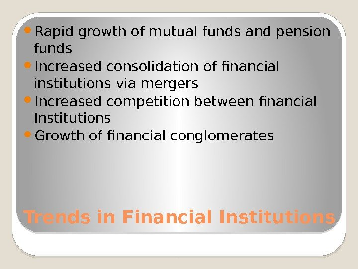 Trends in Financial Institutions Rapid growth of mutual funds and pension funds Increased consolidation