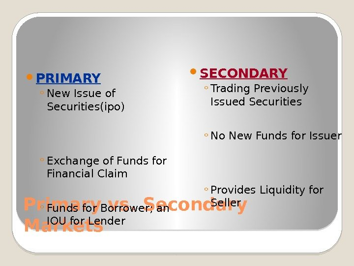 Primary vs. Secondary Markets PRIMARY ◦ New Issue of Securities(ipo) ◦ Exchange of Funds