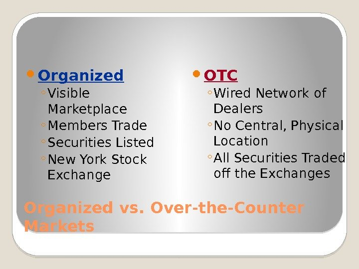 Organized vs. Over-the-Counter Markets Organized ◦ Visible Marketplace ◦ Members Trade ◦ Securities Listed