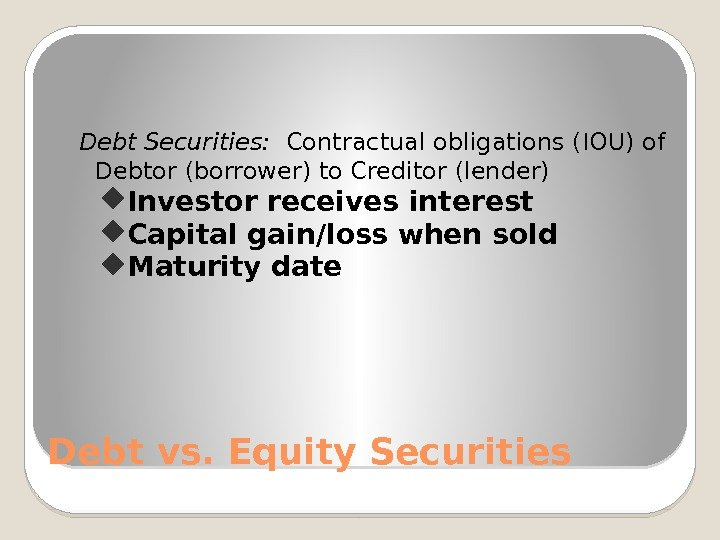 Debt vs. Equity Securities Debt Securities:  Contractual obligations (IOU) of Debtor (borrower) to