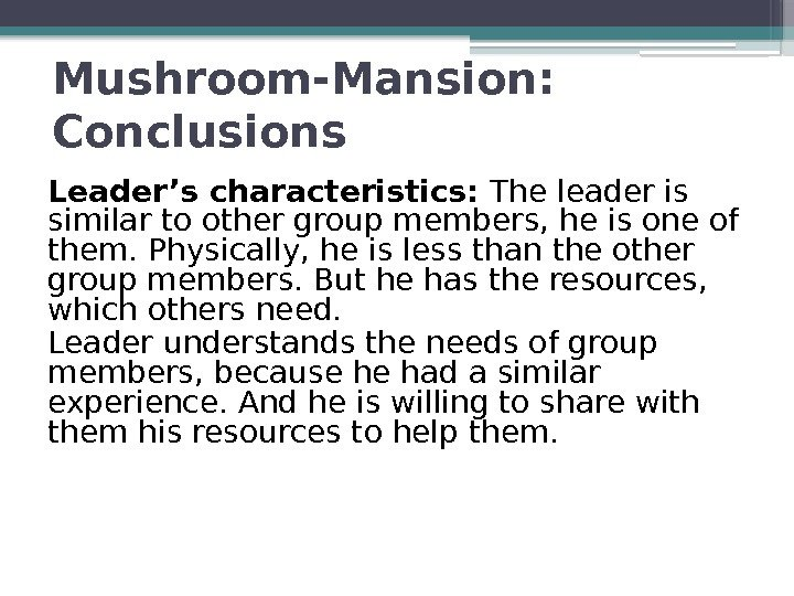 Mushroom-Mansion:  Conclusions Leader's characteristics:  The leader is similar to other group members,