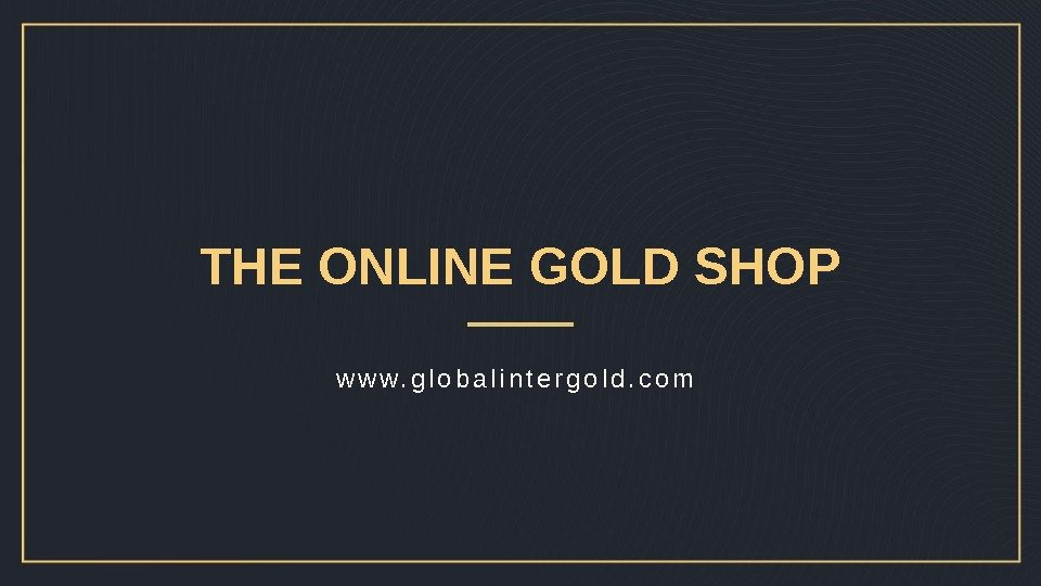 THE ONLINE GOLD SHOP w w w. g l o b a l i