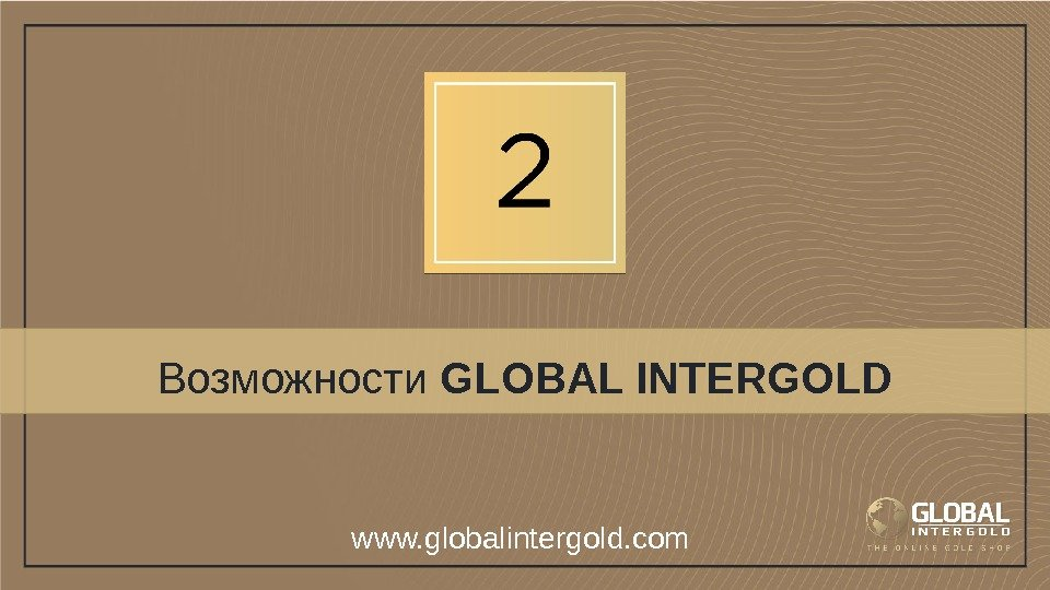 Возможности GLOBAL INTERGOLD www. globalintergold. com