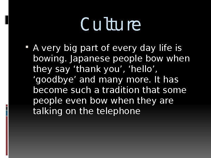 C ulture A very big part of every day life is bowing. Japanese people