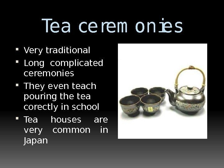 Tea cerem onies Very traditional  Long complicated ceremonies They even teach pouring the