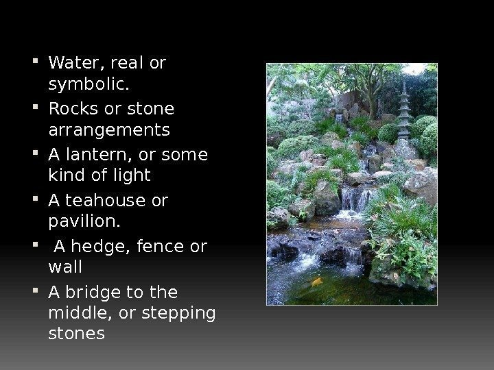 Water, real or symbolic.  Rocks or stone arrangements  A lantern, or