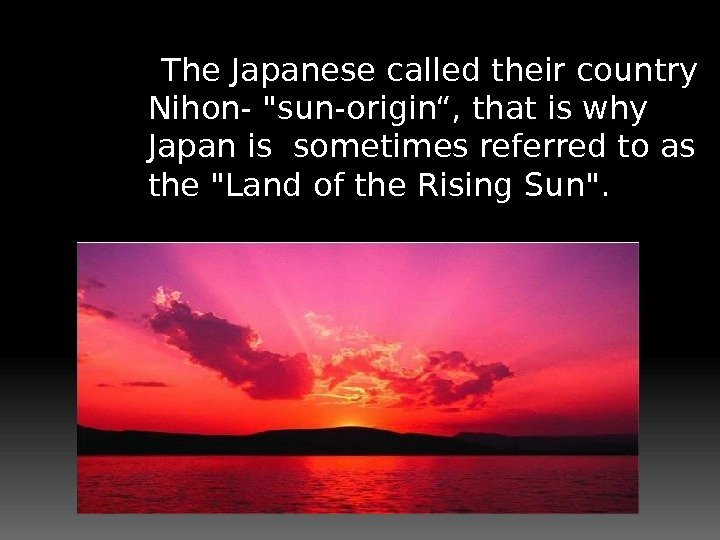 "The Japanese called their country Nihon- sun-origin"", that is why Japan is sometimes"