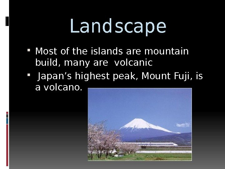 Landscape Most of the islands are mountain build, many are volcanic  Japan's highest