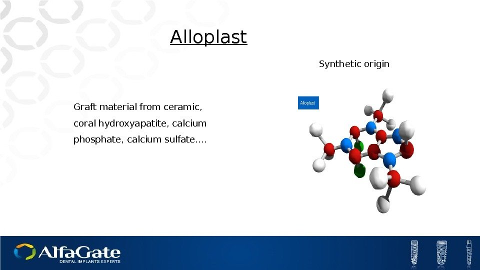 Alloplast Graft material from ceramic,  coral hydroxyapatite, calcium phosphate, calcium sulfate…. Synthetic origin