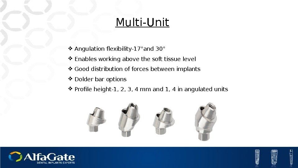 Multi-Unit Angulation flexibility-17°and 30° Enables working above the soft tissue level Good distribution of