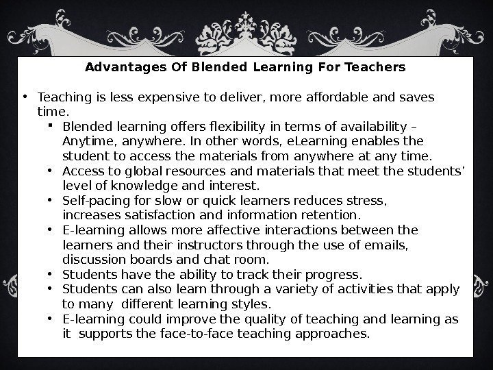 Advantages Of Blended Learning For Teachers • Teaching is less expensive to deliver, more