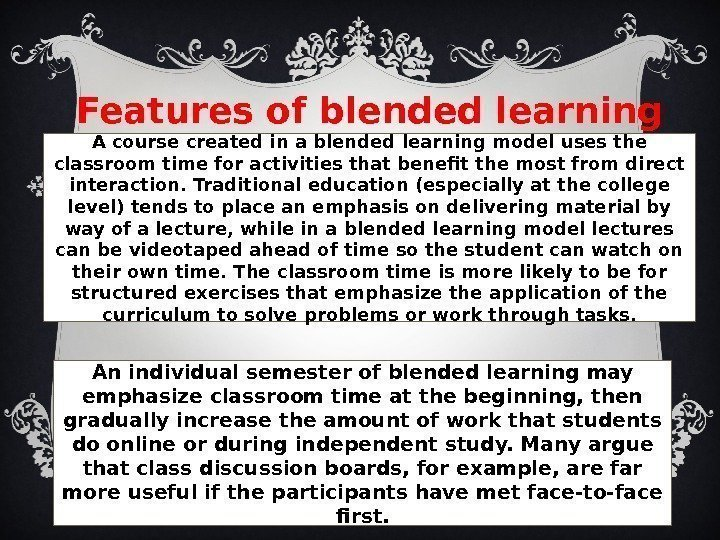 Features of blended learning A course created in a blended learning model uses the