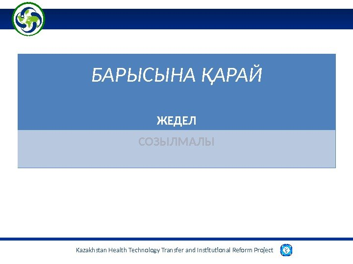Kazakhstan Health Technology Transfer and Institutional Reform Project  БАРЫСЫНА ҚАРАЙ ЖЕДЕЛ СОЗЫЛМАЛЫ